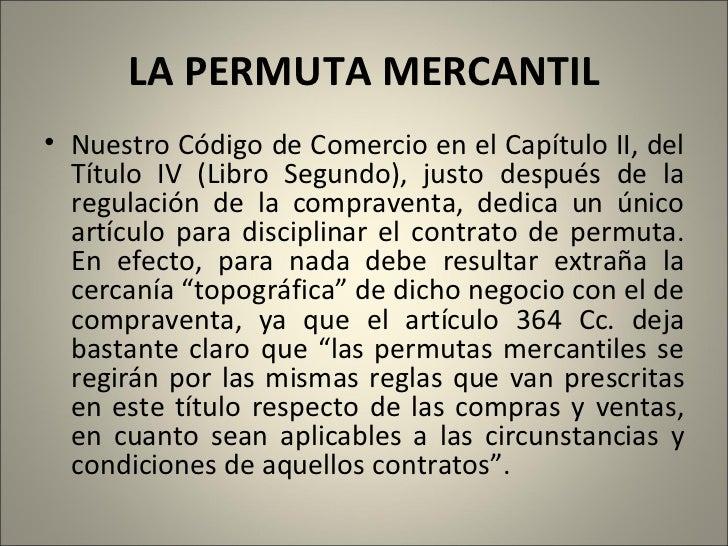 LA PERMUTA MERCANTIL <ul><li>Nuestro Código de Comercio en el Capítulo II, del Título IV (Libro Segundo), justo después de...