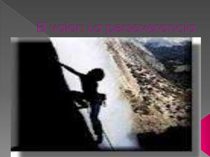 › La perseverancia es alcanzar la meta  propuesta y buscar soluciones a las  dificultades que puedan surgir en el  camino.