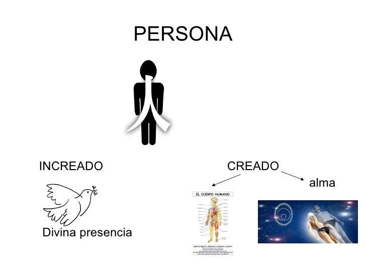 PERSONA <ul><li>INCREADO </li></ul><ul><li>Divina presencia </li></ul><ul><li>CREADO </li></ul><ul><li>alma </li></ul>