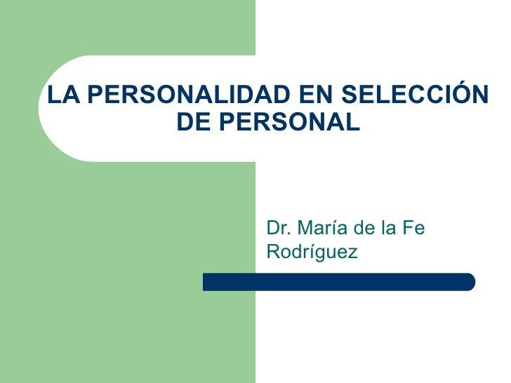 LA PERSONALIDAD EN SELECCIÓN DE PERSONAL Dr. María de la Fe Rodríguez