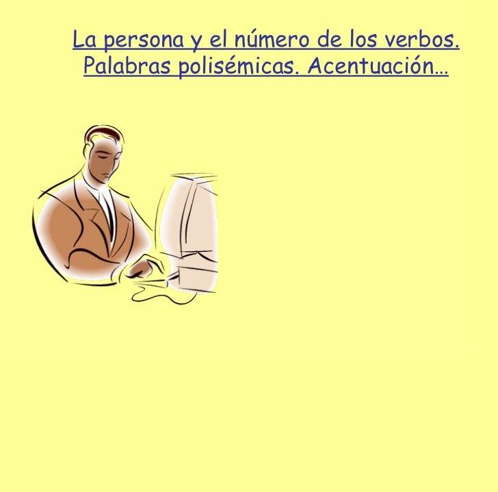 La persona y el número de los verbos. Palabras polisémicas. Acentuación…