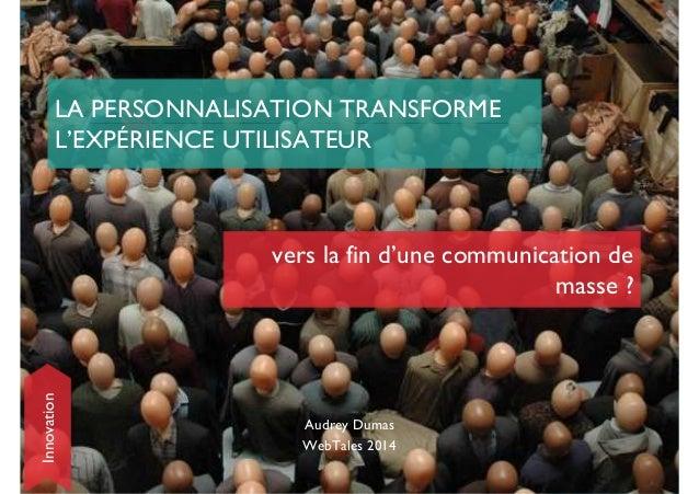 LA PERSONNALISATION TRANSFORME  L'EXPÉRIENCE UTILISATEUR  vers la fin d'une communication de  Audrey Dumas  WebTales 2014 ...