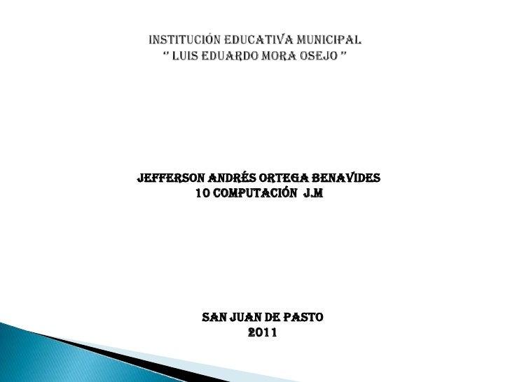 Institución educativa municipal'' Luis Eduardo mora Osejo ''<br />Jefferson Andrés ortega Benavides<br />10 computación  j...