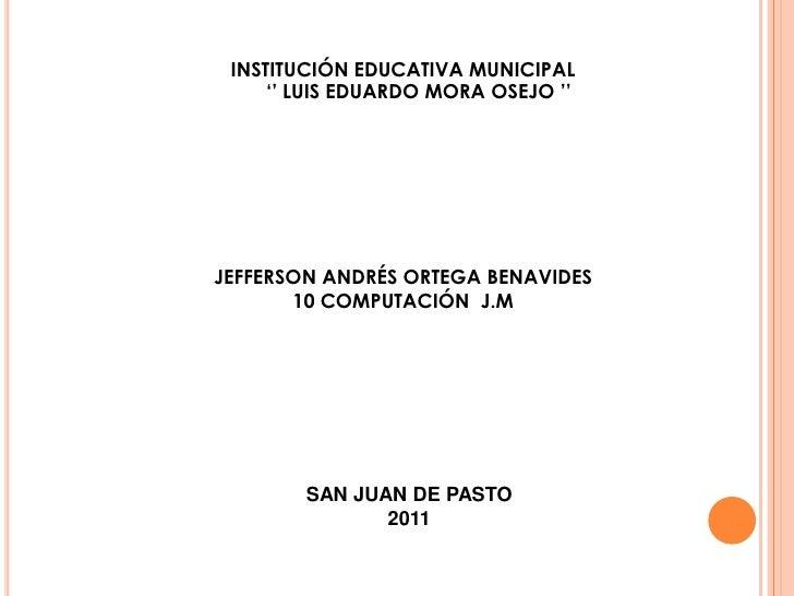INSTITUCIÓN EDUCATIVA MUNICIPAL<br />'' LUIS EDUARDO MORA OSEJO ''<br />JEFFERSON ANDRÉS ORTEGA BENAVIDES<br />10 COMPUTAC...