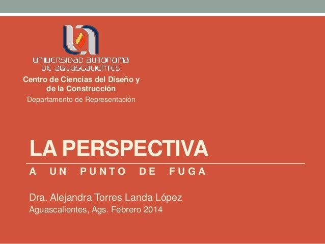 LA PERSPECTIVA A U N P U N T O D E F U G A Dra. Alejandra Torres Landa López Aguascalientes, Ags. Febrero 2014 Centro de C...
