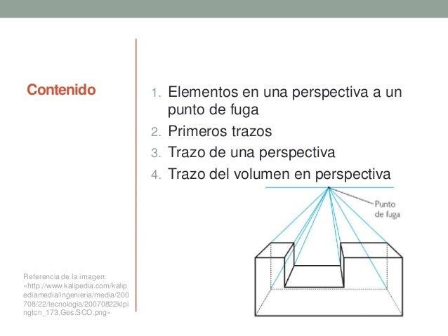 Contenido 1. Elementos en una perspectiva a un punto de fuga 2. Primeros trazos 3. Trazo de una perspectiva 4. Trazo del v...