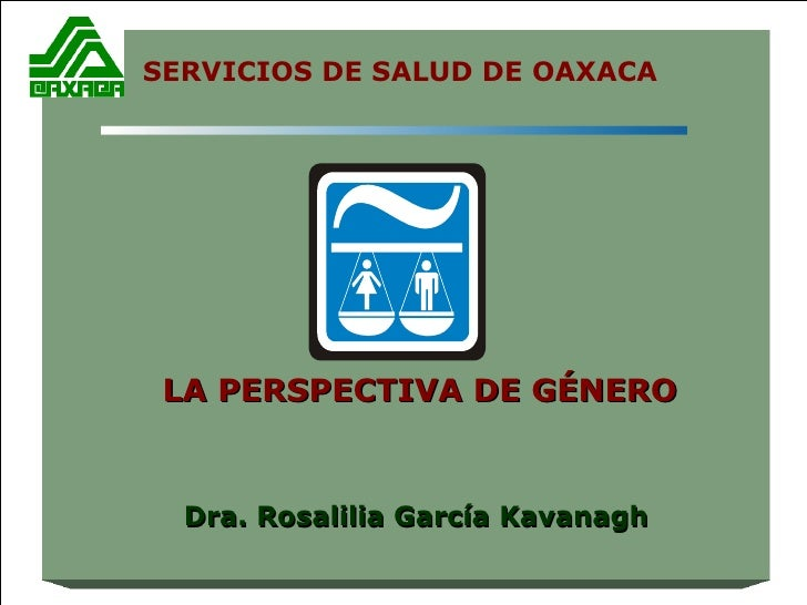 LA PERSPECTIVA DE GÉNERO Dra. Rosalilia García Kavanagh SERVICIOS DE SALUD DE OAXACA