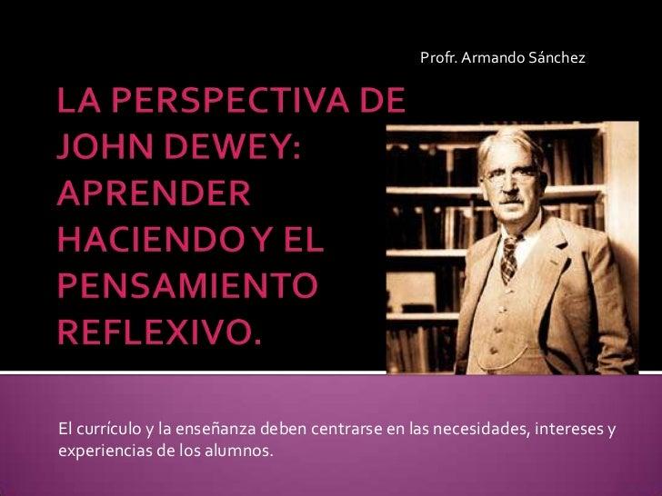 Profr. Armando Sánchez <br />LA PERSPECTIVA DE JOHN DEWEY: APRENDER HACIENDO Y EL PENSAMIENTO REFLEXIVO.<br />El currículo...