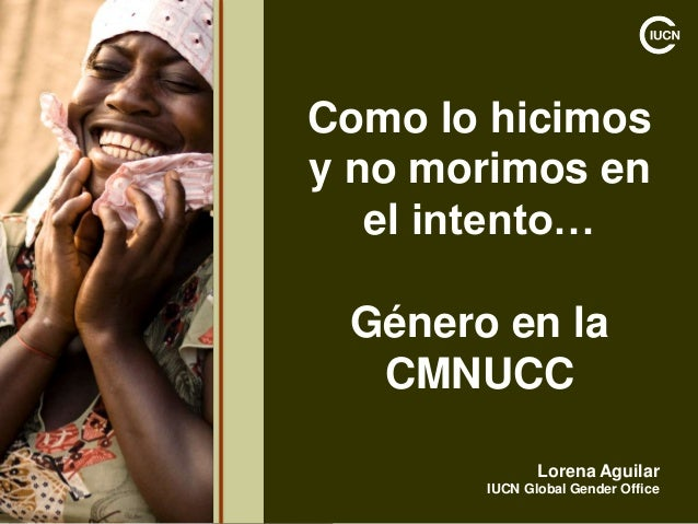 Como lo hicimos y no morimos en el intento… Género en la CMNUCC Lorena Aguilar IUCN Global Gender Office