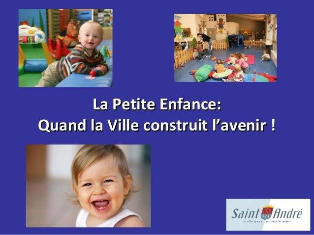 La Petite Enfance:La Petite Enfance: Quand la Ville construit l'avenir !Quand la Ville construit l'avenir !
