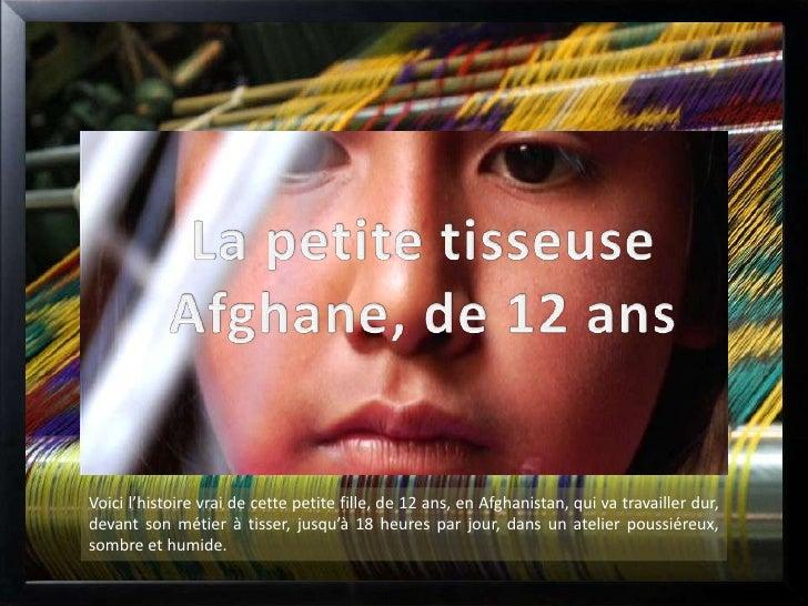 Voici l'histoire vrai de cette petite fille, de 12 ans, en Afghanistan, qui va travailler dur,devant son métier à tisser, ...