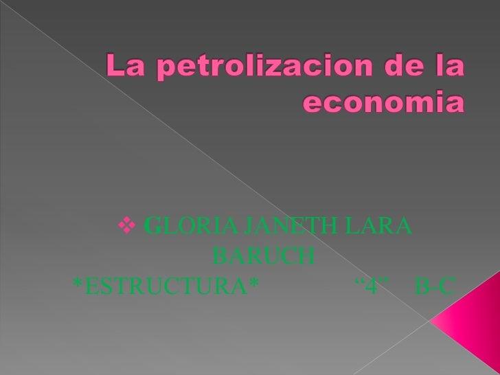 "La petrolizacion de la economia<br /><ul><li>GLORIA JANETH LARA BARUCH                      *ESTRUCTURA*               ""4""..."