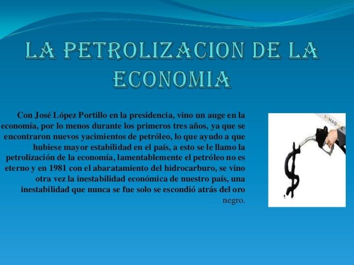 la petrolizacion de la economia<br />Con José López Portillo en la presidencia, vino un auge en la economía, por lo menos ...