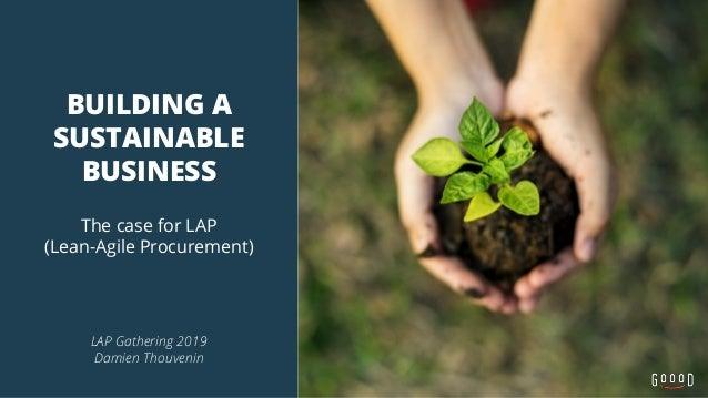 BUILDING A SUSTAINABLE BUSINESS The case for LAP (Lean-Agile Procurement) LAP Gathering 2019 Damien Thouvenin