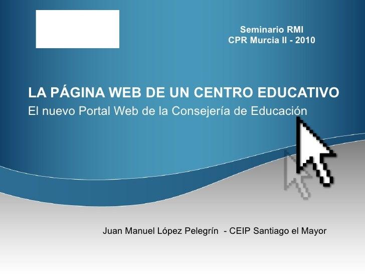 LA PÁGINA WEB DE UN CENTRO EDUCATIVO El nuevo Portal Web de la Consejería de Educación   Juan Manuel López Pelegrín  - CEI...