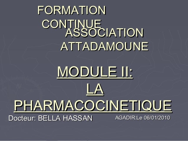 FORMATION CONTINUE ASSOCIATION ATTADAMOUNE  MODULE II: LA PHARMACOCINETIQUE  Docteur: BELLA HASSAN  AGADIR:Le 06/01/2010