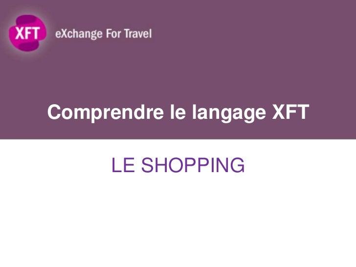 Comprendre le langage XFT      LE SHOPPING