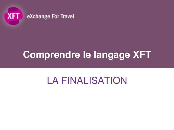Comprendre le langage XFT    LA FINALISATION