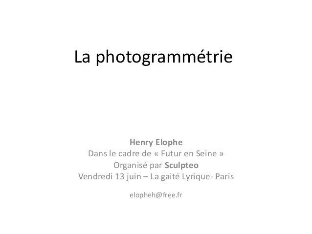 La photogrammétrie Henry Elophe Dans le cadre de « Futur en Seine » Organisé par Sculpteo Vendredi 13 juin – La gaité Lyri...
