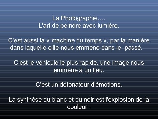 La Photographie….           Lart de peindre avec lumière.Cest aussi la « machine du temps », par la manièredans laquelle e...