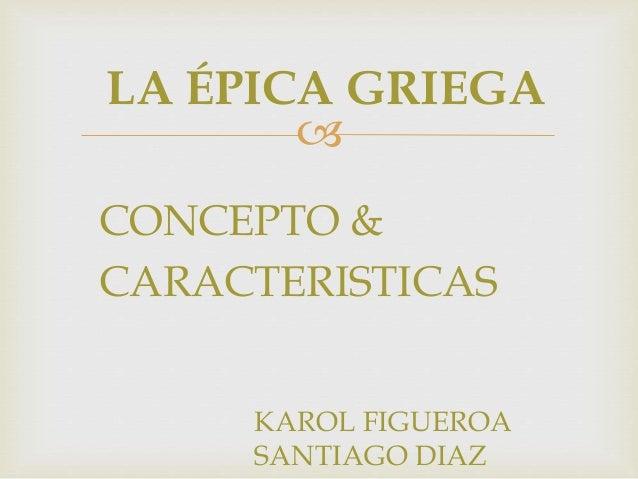  LA ÉPICA GRIEGA CONCEPTO & CARACTERISTICAS KAROL FIGUEROA SANTIAGO DIAZ