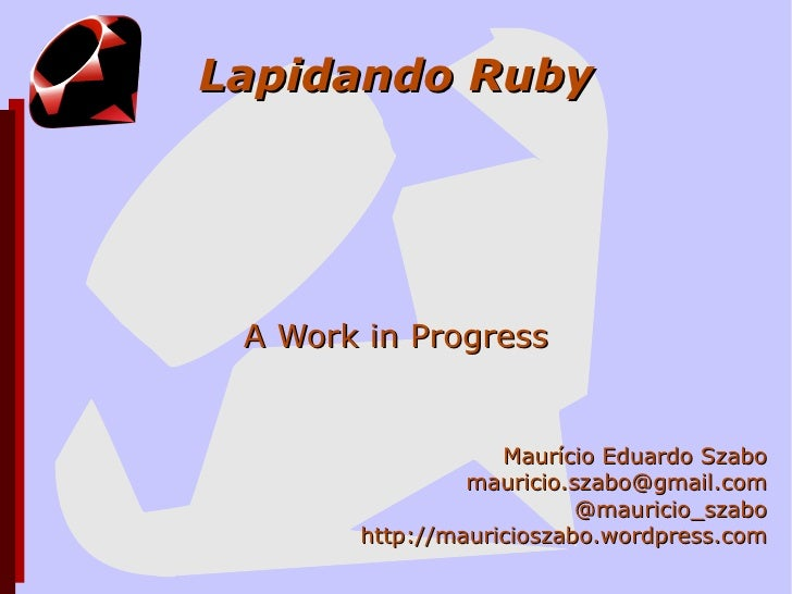 Lapidando Ruby A Work in Progress Maurício Eduardo Szabo [email_address] @mauricio_szabo http://mauricioszabo.wordpress.com