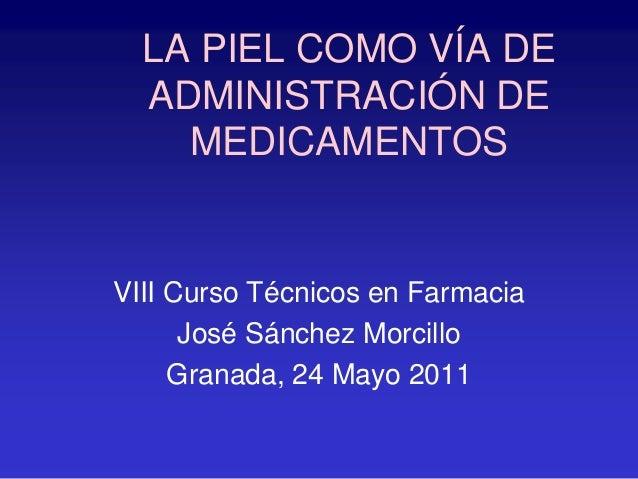LA PIEL COMO VÍA DE ADMINISTRACIÓN DE MEDICAMENTOS VIII Curso Técnicos en Farmacia José Sánchez Morcillo Granada, 24 Mayo ...