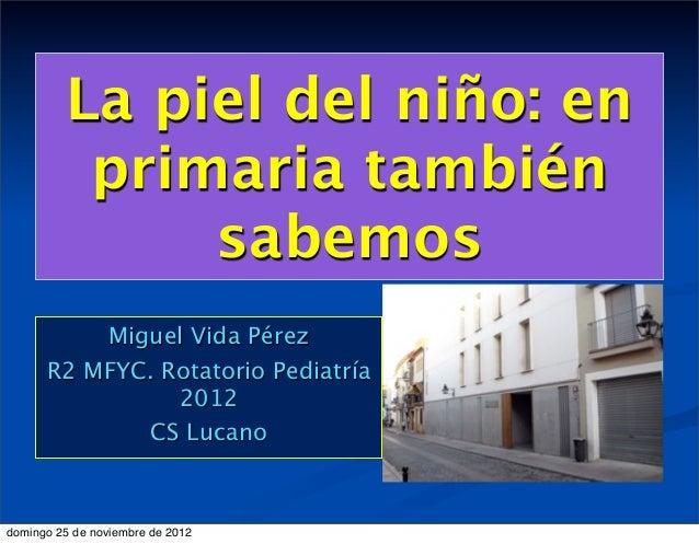 La piel del niño: en          primaria también              sabemos          Miguel Vida Pérez      R2 MFYC. Rotatorio Ped...