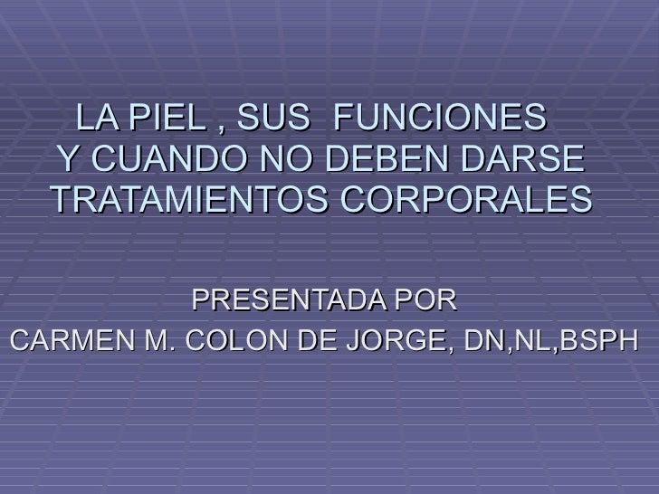 LA PIEL , SUS  FUNCIONES  Y CUANDO NO DEBEN DARSE TRATAMIENTOS CORPORALES PRESENTADA POR CARMEN M. COLON DE JORGE, DN,NL,B...