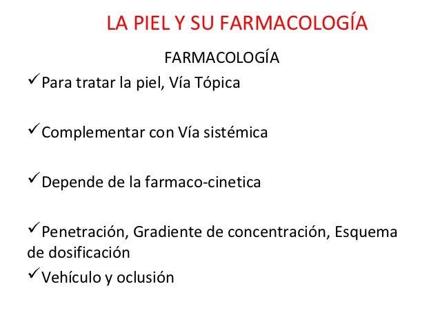 LA PIEL Y SU FARMACOLOGÍA                     FARMACOLOGÍAPara tratar la piel, Vía TópicaComplementar con Vía sistémica...