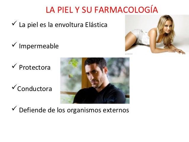 LA PIEL Y SU FARMACOLOGÍA La piel es la envoltura Elástica Impermeable ProtectoraConductora Defiende de los organismo...
