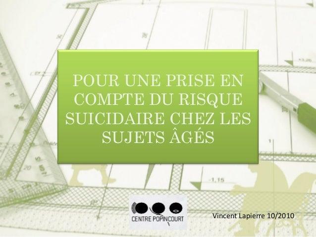 POUR UNE PRISE EN COMPTE DU RISQUE SUICIDAIRE CHEZ LES SUJETS ÂGÉS Vincent Lapierre 10/2010