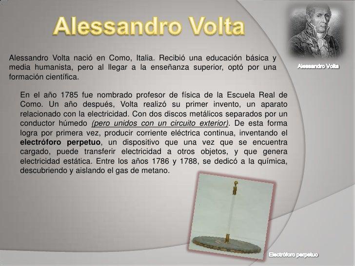 Alessandro Volta<br />Alessandro Volta nació en Como, Italia. Recibió una educación básica y media humanista, pero al lleg...