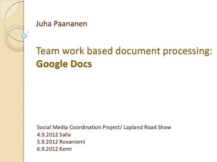 Juha PaananenTeam work based document processing:Google DocsSocial Media Coordination Project/ Lapland Road Show4.9.2012 S...