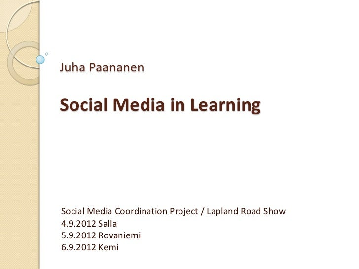 Juha PaananenSocial Media in LearningSocial Media Coordination Project / Lapland Road Show4.9.2012 Salla5.9.2012 Rovaniemi...