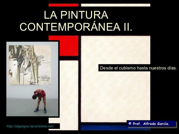 LA PINTURA CONTEMPORÁNEA II. Desde el cubismo hasta nuestros días. © Prof. Alfredo García. http:// algargos.lacoctelera.ne...