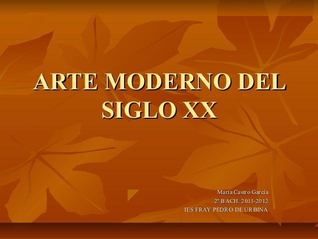 ARTE MODERNO DEL    SIGLO XX                   María Castro García                  2º BACH. 2011-2012         IES FRAY PE...