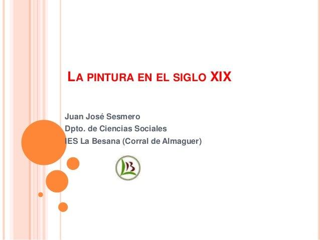 LA PINTURA EN EL SIGLO XIX Juan José Sesmero Dpto. de Ciencias Sociales IES La Besana (Corral de Almaguer)