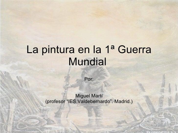 """La pintura en la 1ª Guerra Mundial  Por: Miguel Martí (profesor """"IES.Valdebernardo"""". Madrid.)"""