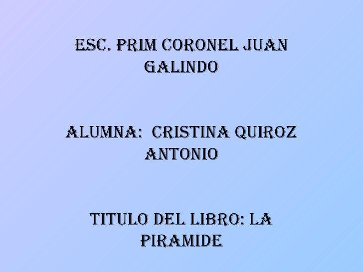 ESC. PRIM CORONEL JUAN GALINDO ALUMNA:  CRISTINA QUIROZ ANTONIO TITULO DEL LIBRO: LA PIRAMIDE