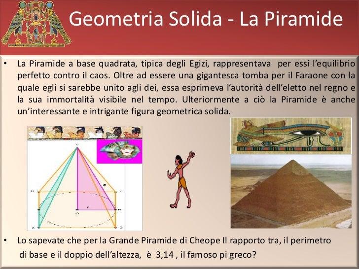 Geometria Solida - La Piramide• La Piramide a base quadrata, tipica degli Egizi, rappresentava per essi l'equilibrio  perf...