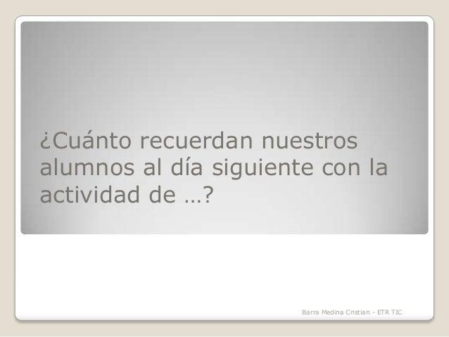 ¿Cuánto recuerdan nuestros alumnos al día siguiente con la actividad de …?  Barra Medina Cristian - ETR TIC