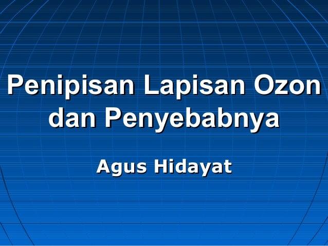 Penipisan Lapisan OzonPenipisan Lapisan Ozon dan Penyebabnyadan Penyebabnya Agus HidayatAgus Hidayat