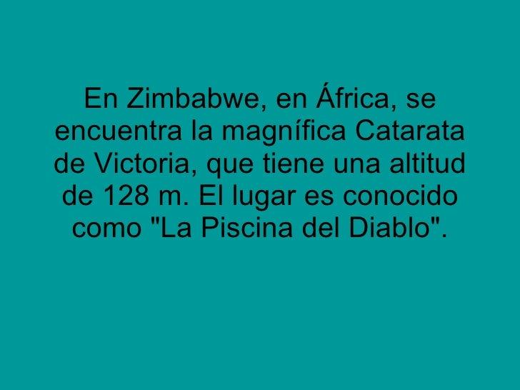 En Zimbabwe, en África, se encuentra la magnífica Catarata de Victoria, que tiene una altitud de 128 m. El lugar es conoci...