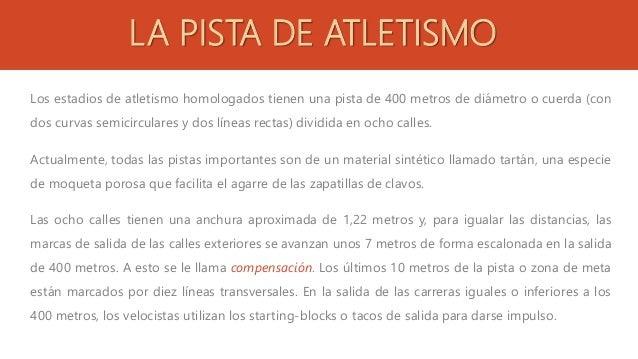 LA PISTA DE ATLETISMO Los estadios de atletismo homologados tienen una pista de 400 metros de diámetro o cuerda (con dos c...