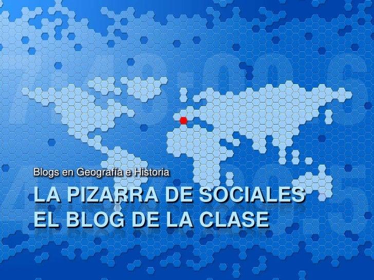 LA PIZARRA DE SOCIALESEl Blog de la clase<br />Blogs en Geografía e Historia<br />
