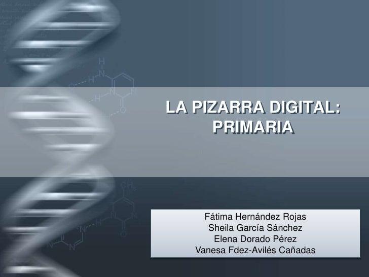 LA PIZARRA DIGITAL: PRIMARIA<br />Fátima Hernández Rojas<br />Sheila García Sánchez<br />Elena Dorado Pérez<br />Vanesa Fd...