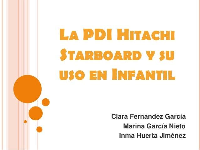 LA PDI HITACHI STARBOARD Y SU USO EN INFANTIL Clara Fernández García Marina García Nieto Inma Huerta Jiménez