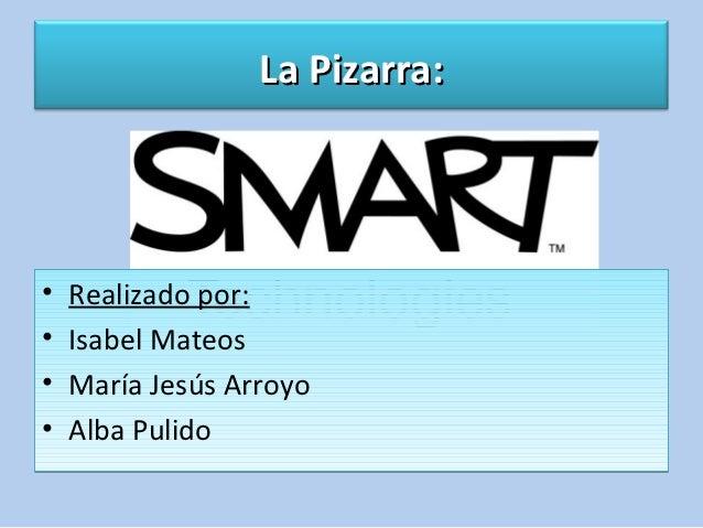 La Pizarra:•   Realizado por:•   Isabel Mateos•   María Jesús Arroyo•   Alba Pulido