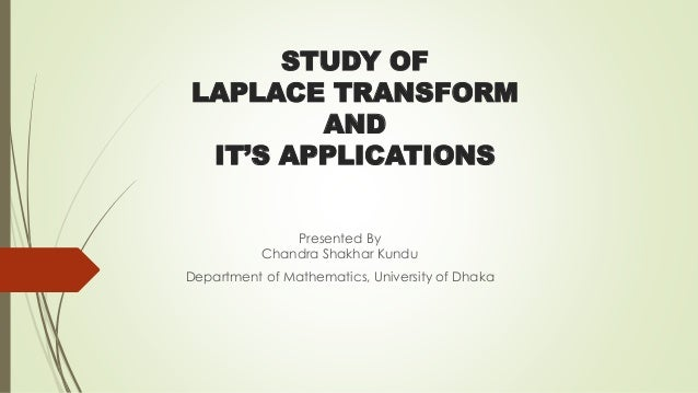 STUDY OF LAPLACE TRANSFORM AND IT'S APPLICATIONS Presented By Chandra Shakhar Kundu Department of Mathematics, University ...